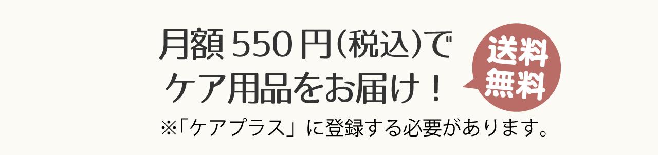 月額550円(税込)でケア用品をお届け!送料無料